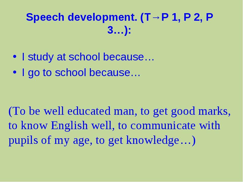 Speech development. (T→P 1, P 2, P 3…): I study at school because… I go to sc...