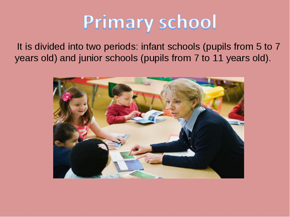 It is divided into two periods: infant schools (pupils from 5 to 7 years old...