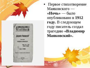 Первое стихотворение Маяковского — «Ночь» — было опубликовано в 1912 году. В