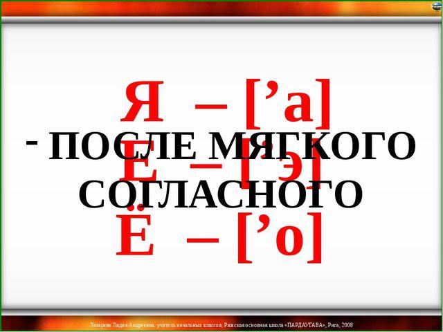 Ё – ['о] Я – ['а] Е – ['э] ПОСЛЕ МЯГКОГО СОГЛАСНОГО Лазарева Лидия Андреевн...