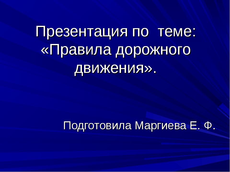 Презентация по теме: «Правила дорожного движения». Подготовила Маргиева Е. Ф.