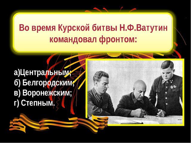 а)Центральным; б) Белгородским; в) Воронежским; г) Степным.
