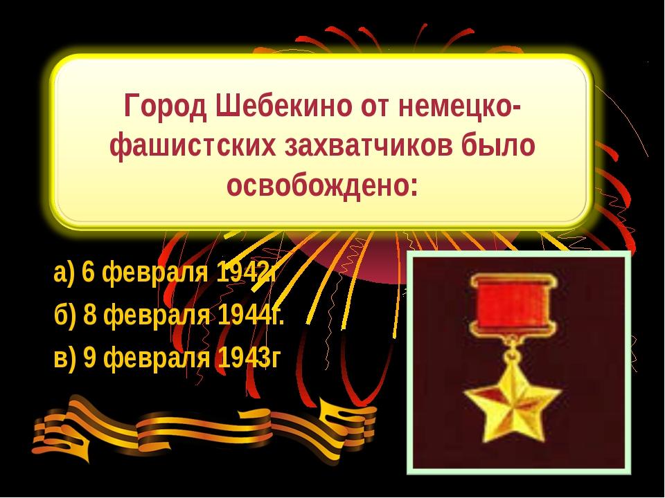 а) 6 февраля 1942г б) 8 февраля 1944г. в) 9 февраля 1943г