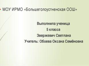 МОУ ИРМО «Большеголоустненская ООШ» Выполнила ученица 5 класса Звержевич Свет