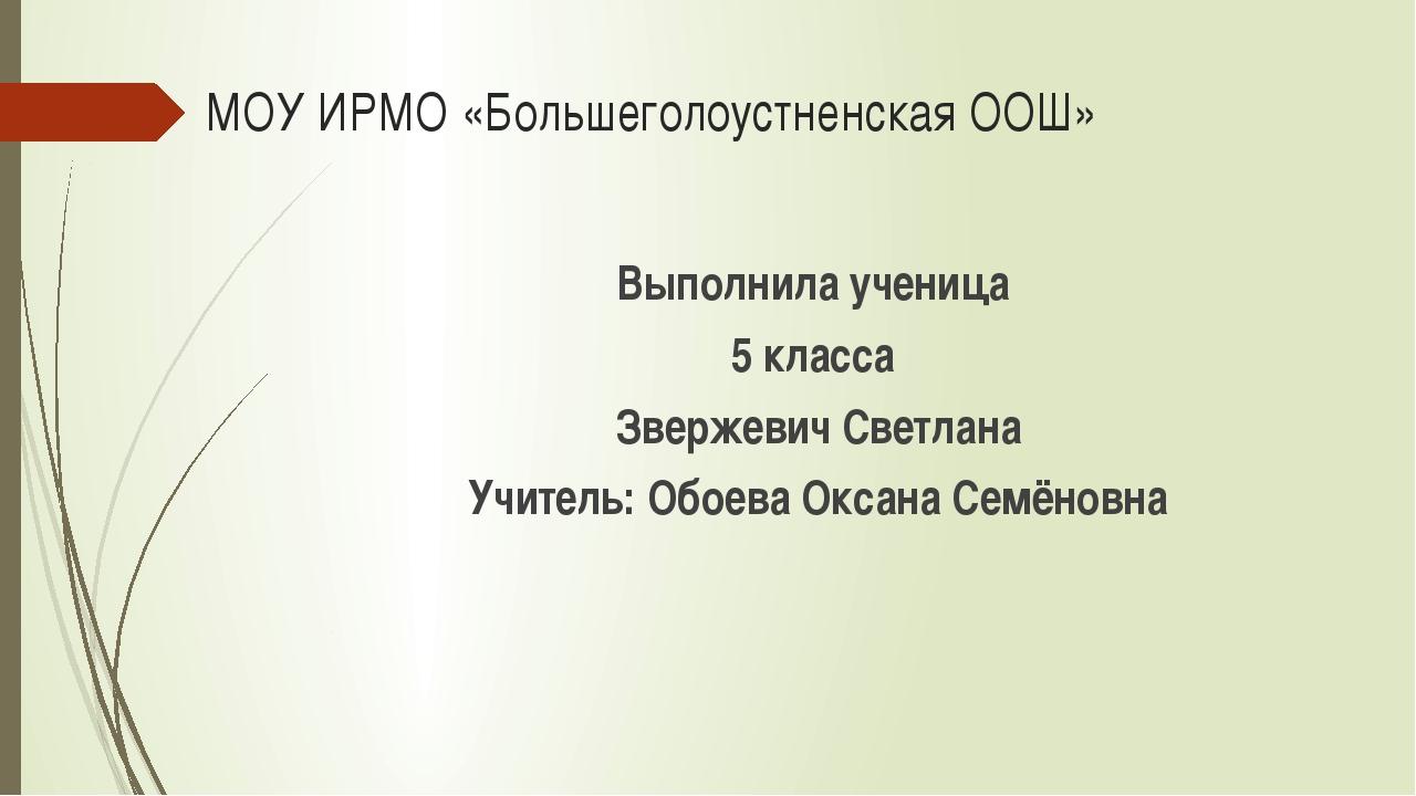 МОУ ИРМО «Большеголоустненская ООШ» Выполнила ученица 5 класса Звержевич Свет...