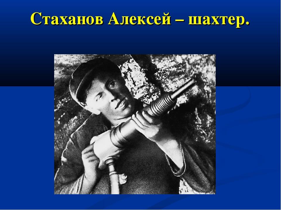 Стаханов Алексей – шахтер.