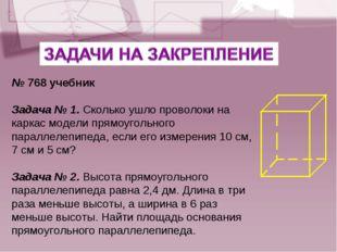 № 768 учебник Задача № 1. Сколько ушло проволоки на каркас модели прямоугольн