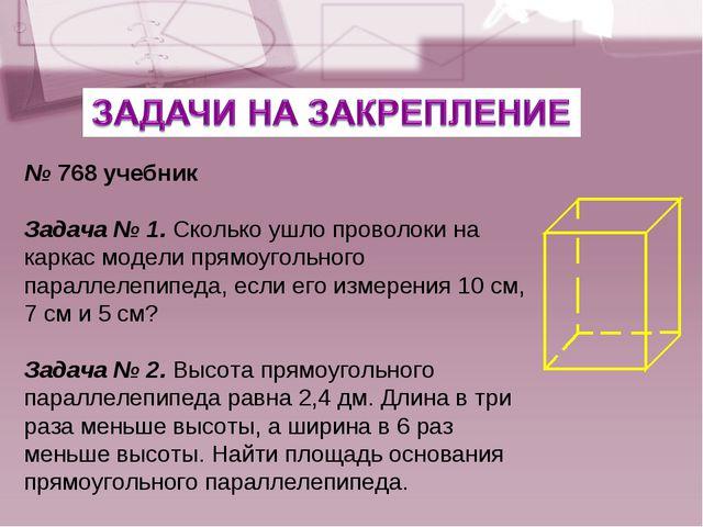 № 768 учебник Задача № 1. Сколько ушло проволоки на каркас модели прямоугольн...