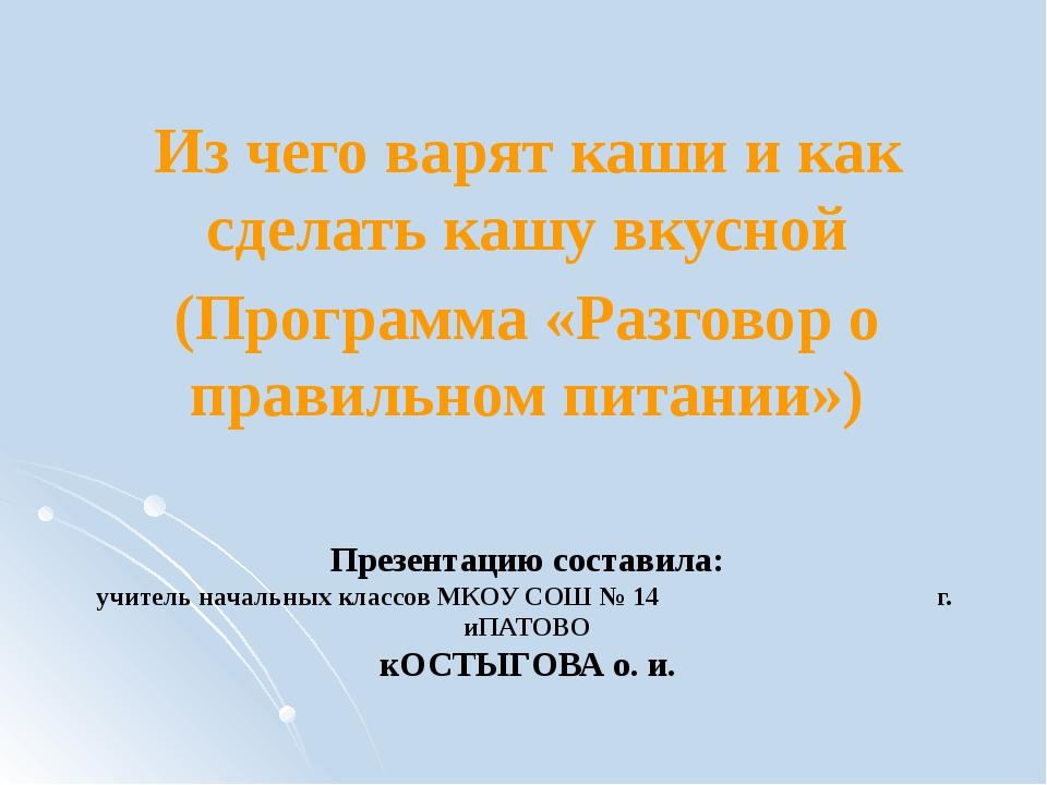 Презентацию составила: учитель начальных классов МКОУ СОШ № 14 г. иПАТОВО кОС...