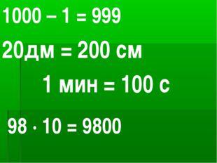 1000 – 1 = 999 20дм = 200 см 1 мин = 100 с 98 ∙ 10 = 9800