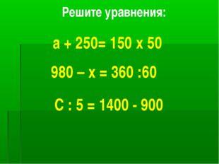 Решите уравнения: а + 250= 150 х 50 980 – х = 360 :60 С : 5 = 1400 - 900