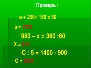 Проверь : а + 250= 150 х 50 а = 7250 980 – х = 360 :60 Х = 974 С : 5 = 1400 -