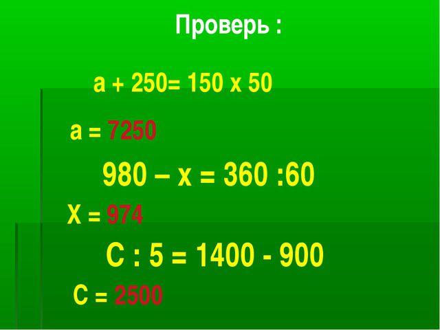 Проверь : а + 250= 150 х 50 а = 7250 980 – х = 360 :60 Х = 974 С : 5 = 1400 -...