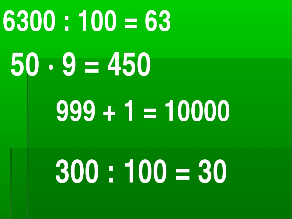 6300 : 100 = 63 50 ∙ 9 = 450 999 + 1 = 10000 300 : 100 = 30