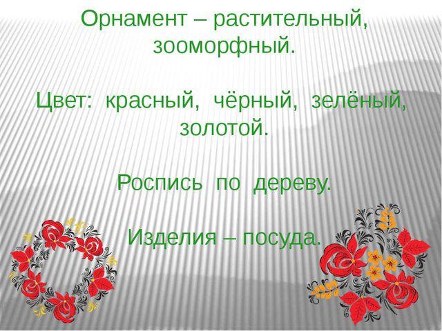 Орнамент – растительный, зооморфный. Цвет: красный, чёрный, зелёный, золотой....