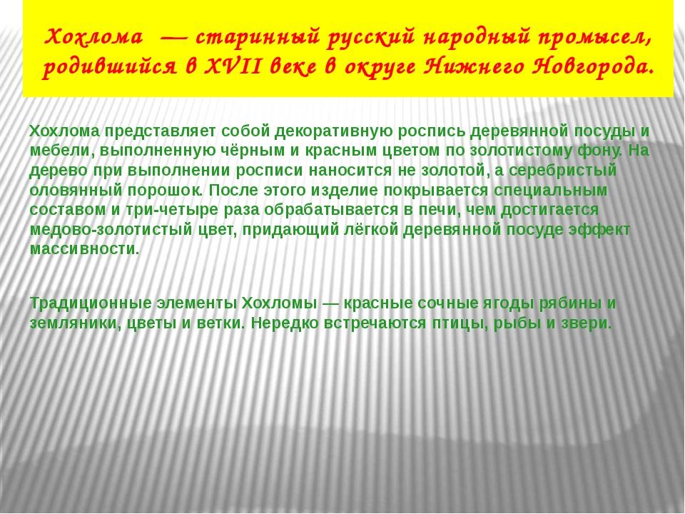 Хохлома́ — старинный русский народный промысел, родившийся в XVII веке в окру...