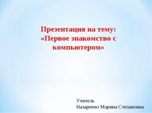 Презентация на тему: «Первое знакомство с компьютером» Учитель Назаренко Мари