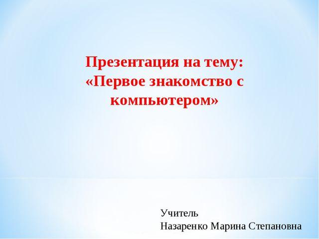 Презентация на тему: «Первое знакомство с компьютером» Учитель Назаренко Мари...