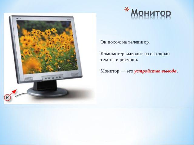 Он похож на телевизор. Компьютер выводит на его экран тексты и рисунки. Монит...