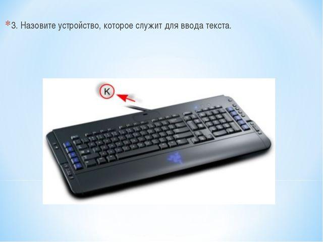 3. Назовите устройство, которое служит для ввода текста.