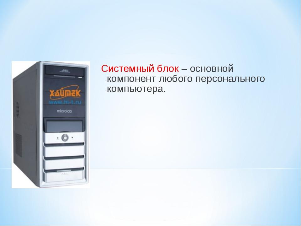 Системный блок – основной компонент любого персонального компьютера.