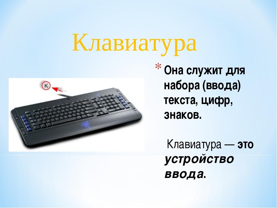 Она служит для набора (ввода) текста, цифр, знаков. Клавиатура — это устройст...