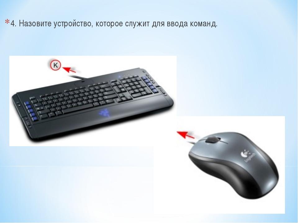 4. Назовите устройство, которое служит для ввода команд.