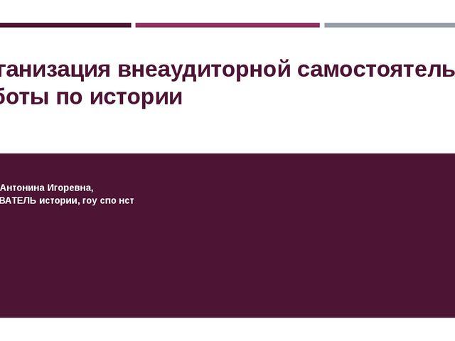 Организация внеаудиторной самостоятельной работы по истории Полякова Антонина...
