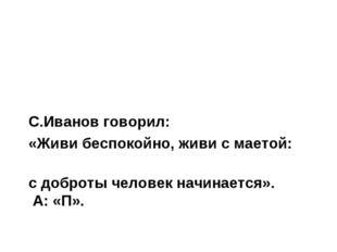 С.Иванов говорил: «Живи беспокойно, живи с маетой: с доброты человек начинает