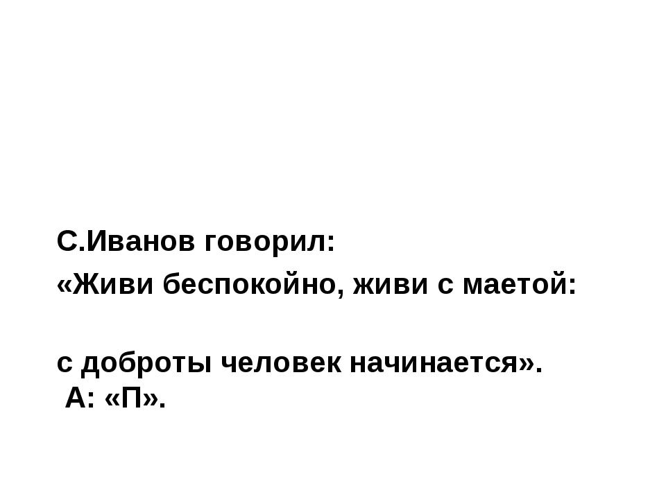 С.Иванов говорил: «Живи беспокойно, живи с маетой: с доброты человек начинает...
