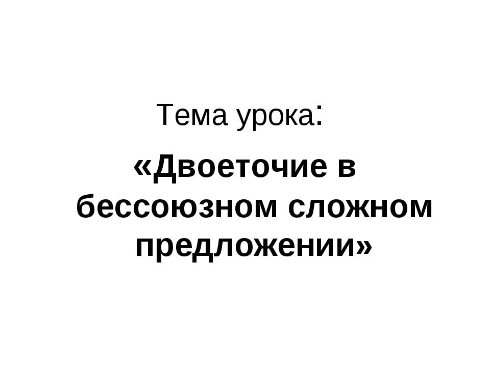 Тема урока: «Двоеточие в бессоюзном сложном предложении»