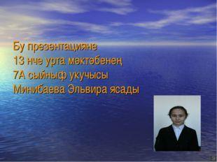 Бу презентацияне 13 нче урта мәктәбенең 7А сыйныф укучысы Минибаева Эльвира я