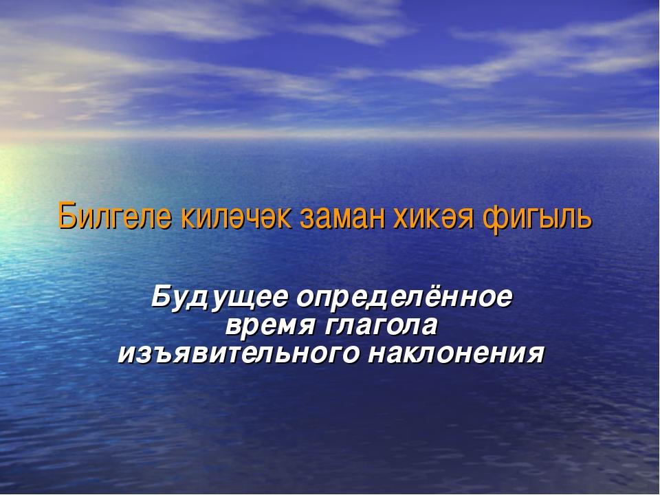 Билгеле киләчәк заман хикәя фигыль Будущее определённое время глагола изъявит...