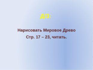 Д/З: Нарисовать Мировое Древо Стр. 17 – 23, читать.