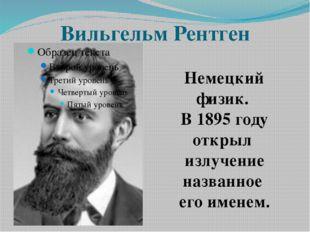 Вильгельм Рентген Немецкий физик. В 1895 году открыл излучение названное его