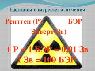 Единицы измерения излучения Рентген (Р) БЭР Зиверт(Зв) 1 Р = 1 БЭР = 0,01 Зв