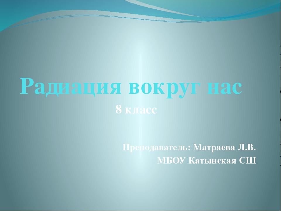 Радиация вокруг нас 8 класс Преподаватель: Матраева Л.В. МБОУ Катынская СШ