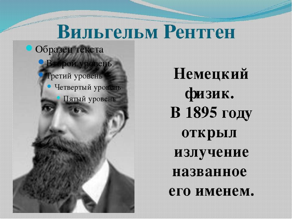 Вильгельм Рентген Немецкий физик. В 1895 году открыл излучение названное его...