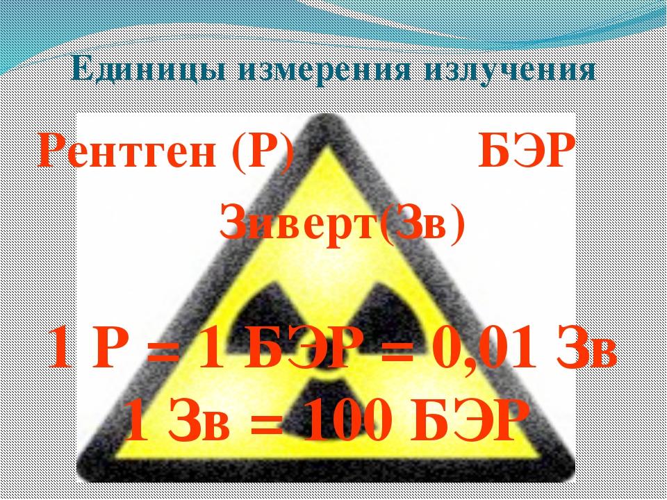 Единицы измерения излучения Рентген (Р) БЭР Зиверт(Зв) 1 Р = 1 БЭР = 0,01 Зв...