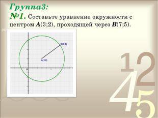 Группа3: №1. Составьте уравнение окружности с центром А(3;2), проходящей чере