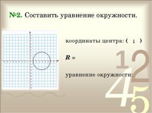 №2. Составить уравнение окружности. координаты центра: ( ; ) R = уравнение ок