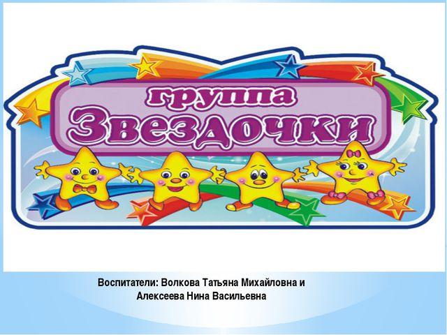 Воспитатели: Волкова Татьяна Михайловна и Алексеева Нина Васильевна
