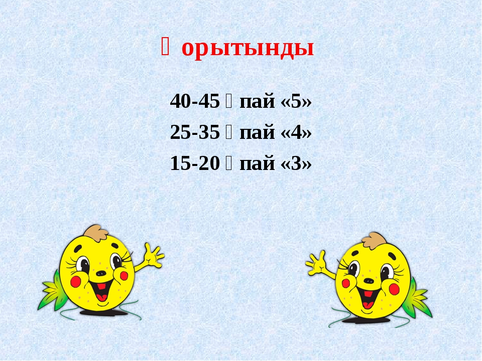 Қорытынды 40-45 ұпай «5» 25-35 ұпай «4» 15-20 ұпай «3»