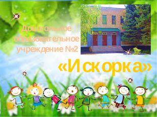 «Искорка» Дошкольное образовательное учреждение №2