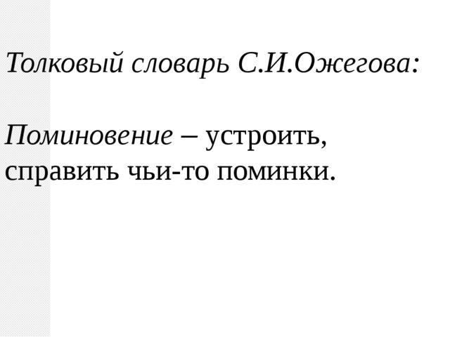 Толковый словарь С.И.Ожегова: Поминовение – устроить, справить чьи-то поминки.