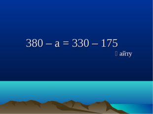 380 – a = 330 – 175 қайту