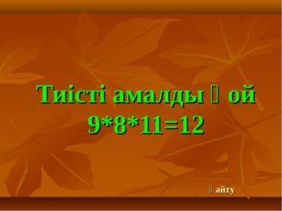 Тиісті амалды қой 9*8*11=12 қайту