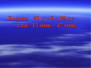 Есепте: 46 ц – 6 ц 89 кг2 сағ 15 мин – 47 мин қайту
