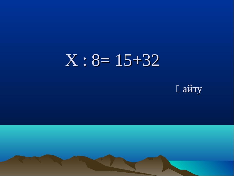Х : 8= 15+32 қайту