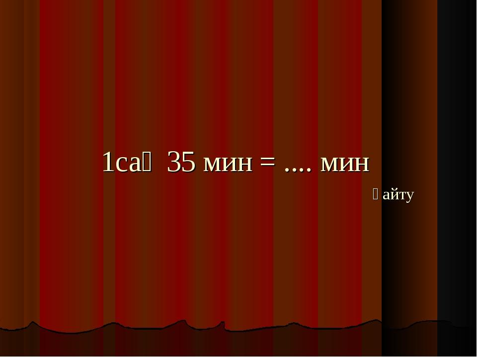1cағ 35 мин = .... мин қайту